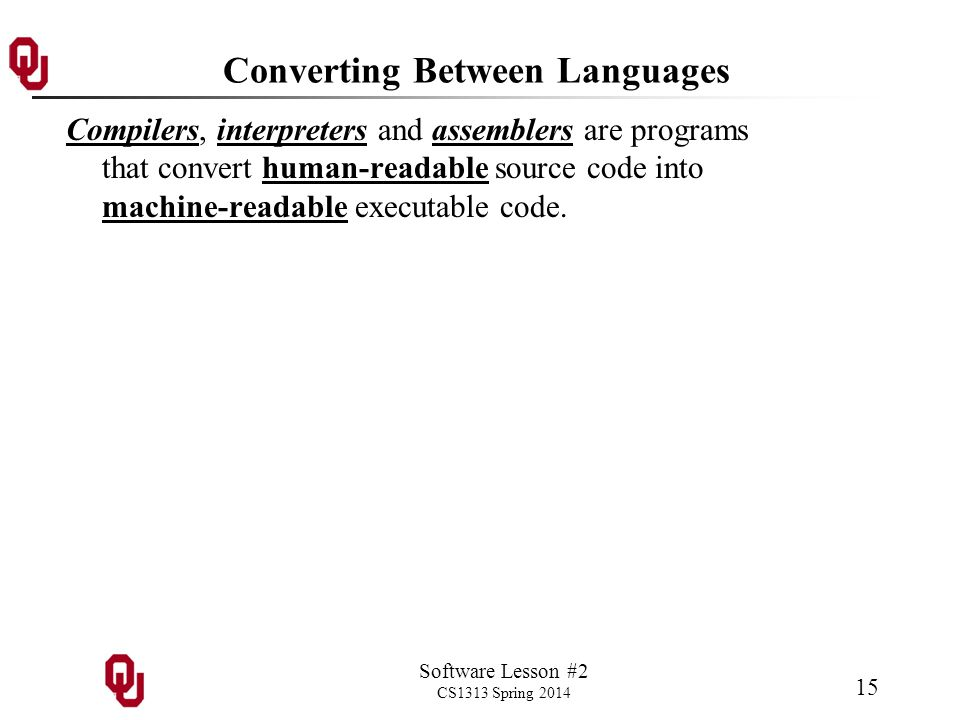 Software Lesson #2 CS1313 Spring 2014 15 Converting Between Languages Compilers, interpreters and assemblers are programs that convert human-readable source code into machine-readable executable code.