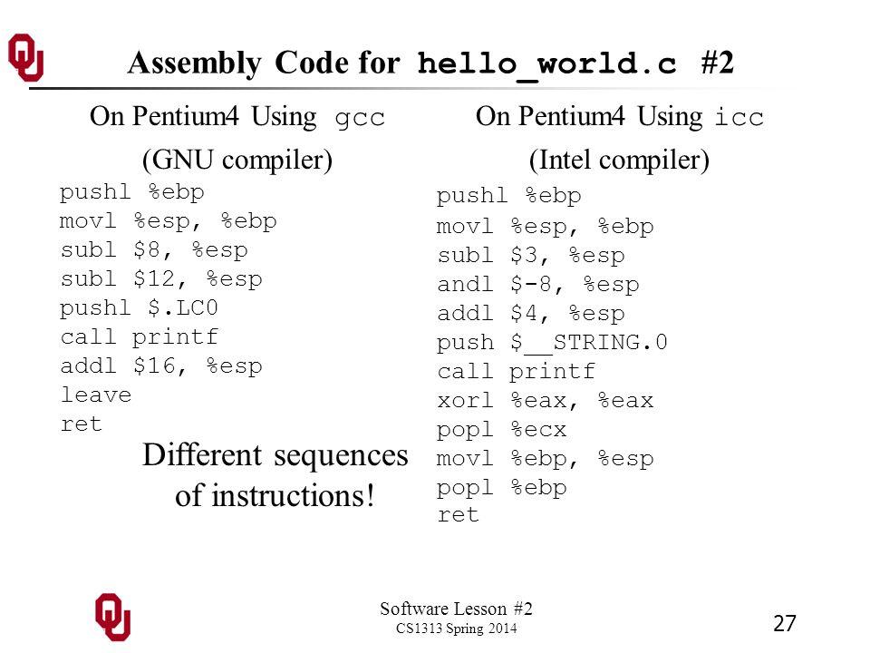 Software Lesson #2 CS1313 Spring 2014 27 Assembly Code for hello_world.c #2 On Pentium4 Using gcc (GNU compiler) pushl %ebp movl %esp, %ebp subl $8, %esp subl $12, %esp pushl $.LC0 call printf addl $16, %esp leave ret On Pentium4 Using icc (Intel compiler) pushl %ebp movl %esp, %ebp subl $3, %esp andl $-8, %esp addl $4, %esp push $__STRING.0 call printf xorl %eax, %eax popl %ecx movl %ebp, %esp popl %ebp ret Different sequences of instructions!