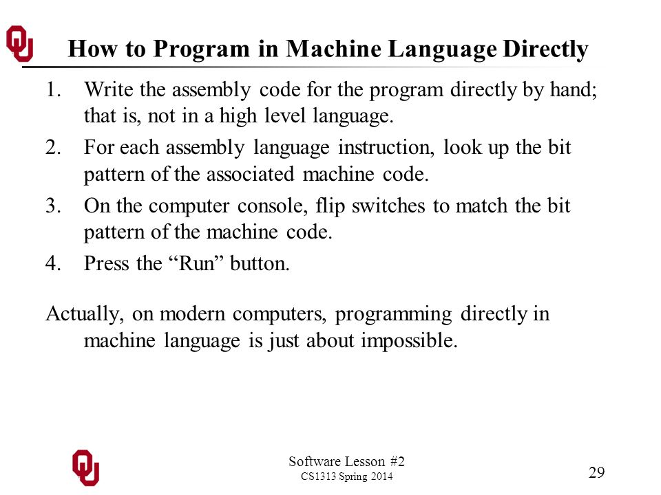 Software Lesson #2 CS1313 Spring 2014 29 How to Program in Machine Language Directly 1.Write the assembly code for the program directly by hand; that is, not in a high level language.