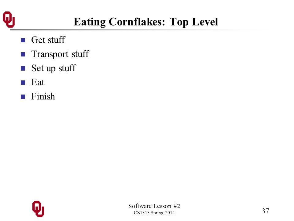 Software Lesson #2 CS1313 Spring 2014 37 Eating Cornflakes: Top Level Get stuff Transport stuff Set up stuff Eat Finish