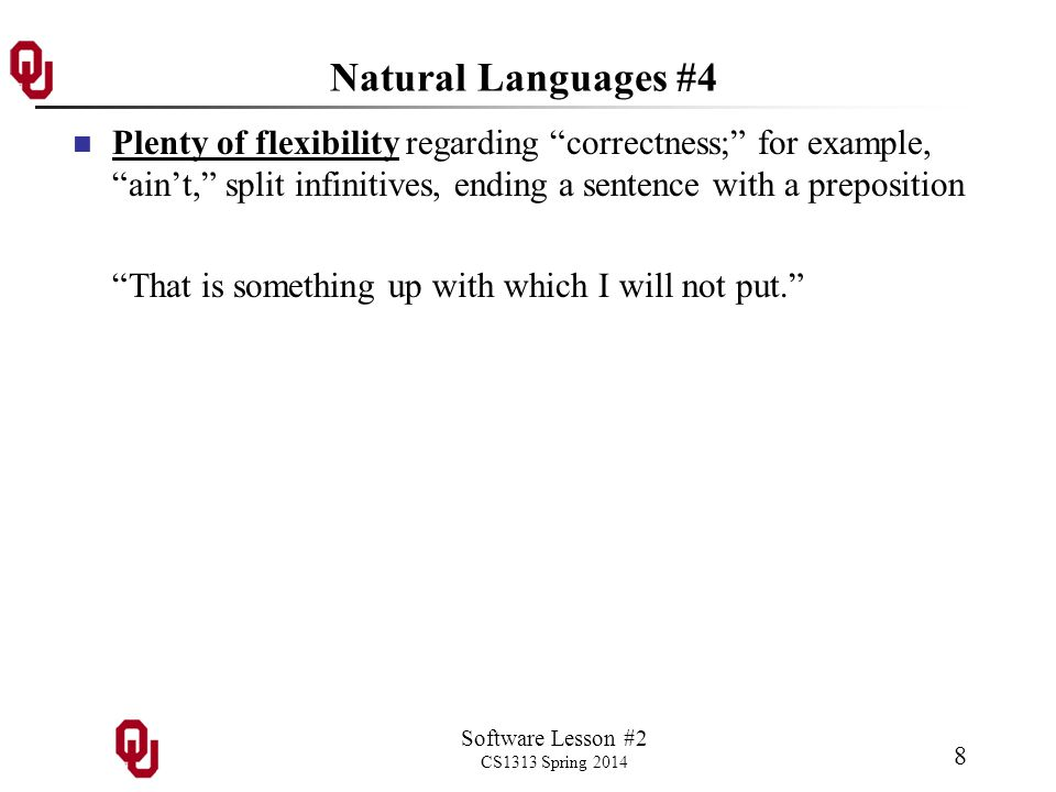 Software Lesson #2 CS1313 Spring 2014 8 Natural Languages #4 Plenty of flexibility regarding correctness; for example, aint, split infinitives, ending a sentence with a preposition That is something up with which I will not put.