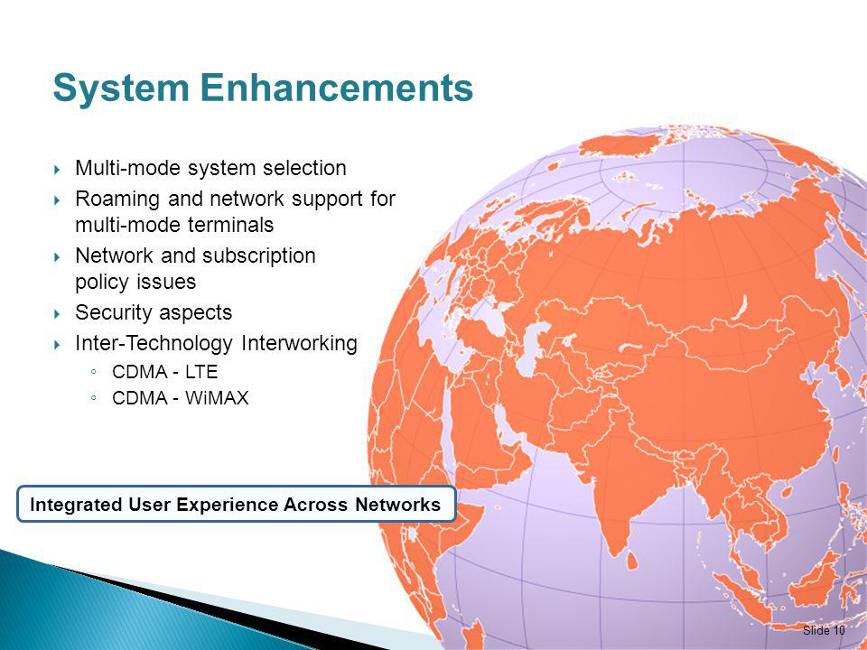 System Enhancements Multi-mode system selection Roaming and network support for multi-mode terminals Network and subscription policy issues Security aspects Inter-Technology Interworking CDMA - LTE CDMA - WiMAX Slide 10 Integrated User Experience Across Networks