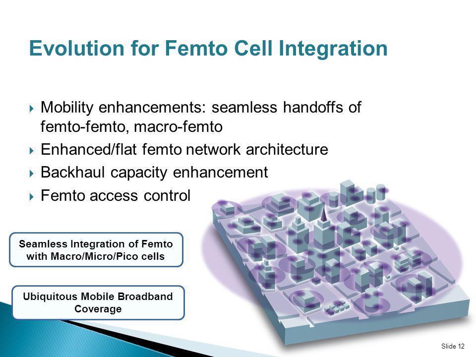 Mobility enhancements: seamless handoffs of femto-femto, macro-femto Enhanced/flat femto network architecture Backhaul capacity enhancement Femto acce