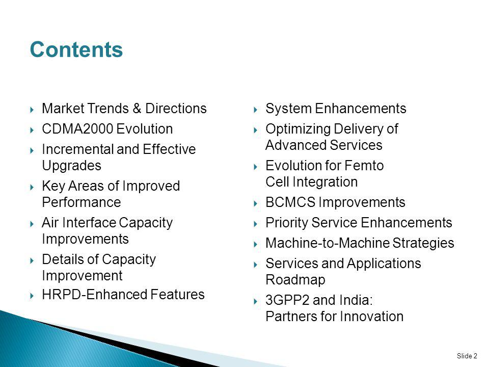 Contents Market Trends & Directions CDMA2000 Evolution Incremental and Effective Upgrades Key Areas of Improved Performance Air Interface Capacity Improvements Details of Capacity Improvement HRPD-Enhanced Features System Enhancements Optimizing Delivery of Advanced Services Evolution for Femto Cell Integration BCMCS Improvements Priority Service Enhancements Machine-to-Machine Strategies Services and Applications Roadmap 3GPP2 and India: Partners for Innovation Slide 2