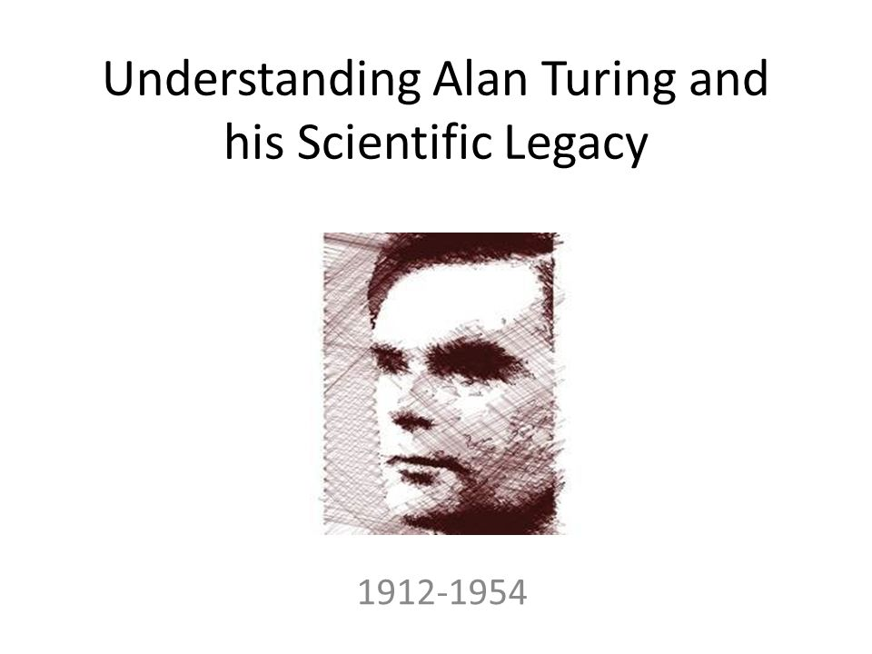Understanding Alan Turing and his Scientific Legacy 1912-1954
