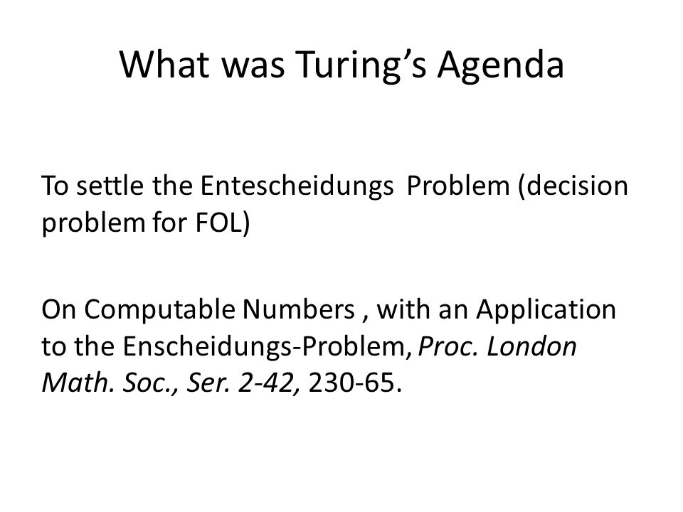What was Turings Agenda To settle the Entescheidungs Problem (decision problem for FOL) On Computable Numbers, with an Application to the Enscheidungs-Problem, Proc.