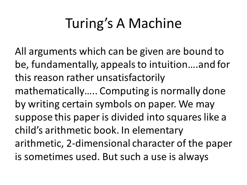 Turings A Machine All arguments which can be given are bound to be, fundamentally, appeals to intuition….and for this reason rather unsatisfactorily m