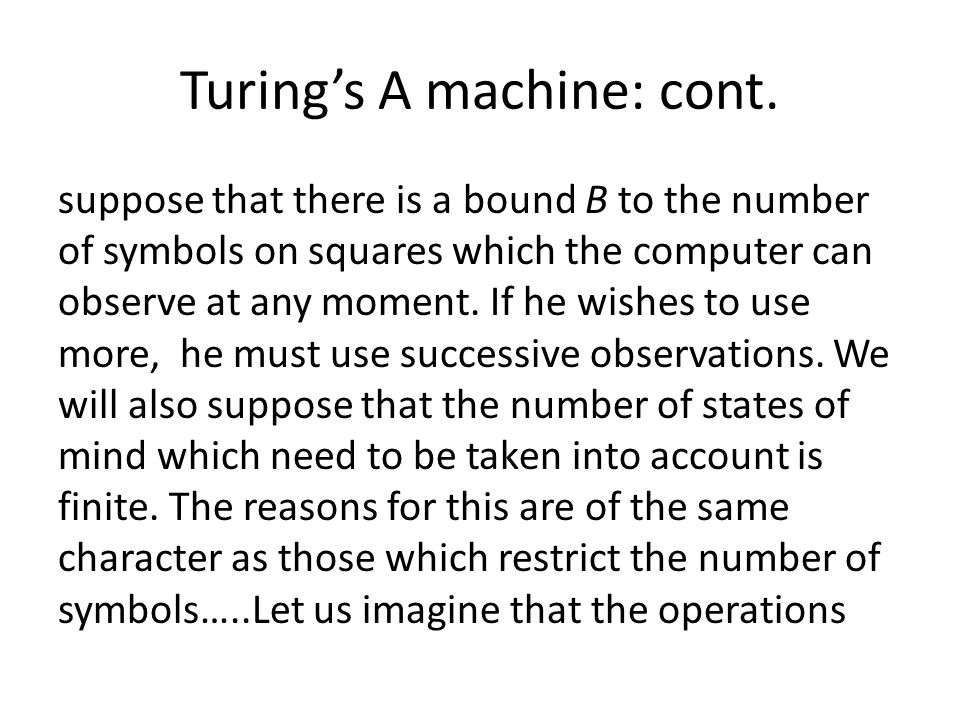 Turings A machine: cont. suppose that there is a bound B to the number of symbols on squares which the computer can observe at any moment. If he wishe