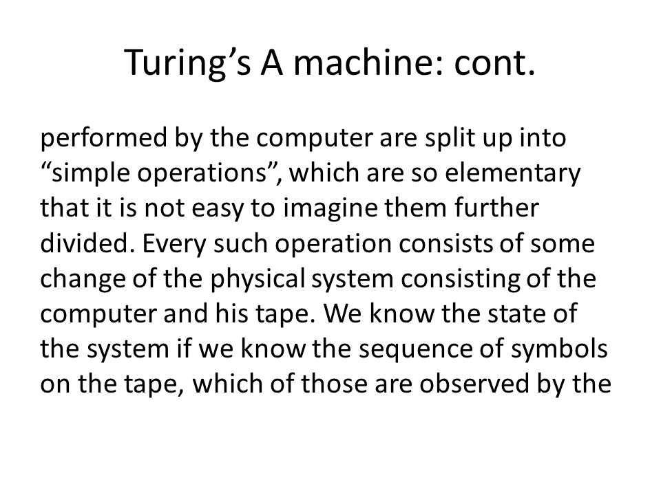 Turings A machine: cont. performed by the computer are split up into simple operations, which are so elementary that it is not easy to imagine them fu
