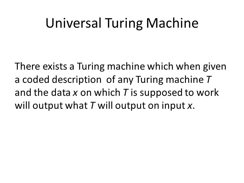 Universal Turing Machine There exists a Turing machine which when given a coded description of any Turing machine T and the data x on which T is supposed to work will output what T will output on input x.