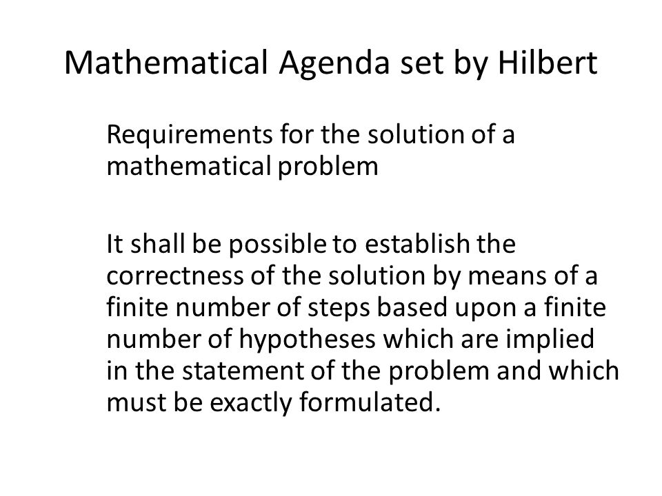 Mathematical Agenda set by Hilbert Requirements for the solution of a mathematical problem It shall be possible to establish the correctness of the solution by means of a finite number of steps based upon a finite number of hypotheses which are implied in the statement of the problem and which must be exactly formulated.