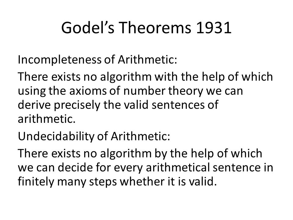 Godels Theorems 1931 Incompleteness of Arithmetic: There exists no algorithm with the help of which using the axioms of number theory we can derive pr