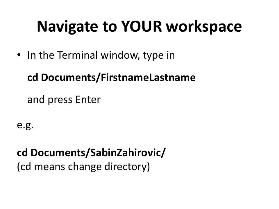 Navigate to YOUR workspace In the Terminal window, type in cd Documents/FirstnameLastname and press Enter e.g.