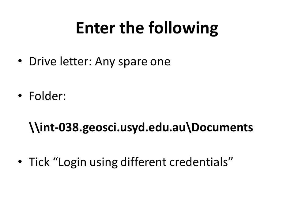 Enter the following Drive letter: Any spare one Folder: \\int-038.geosci.usyd.edu.au\Documents Tick Login using different credentials