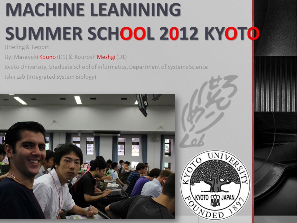 MACHINE LEANINING SUMMER SCHOOL 2012 KYOTO Briefing & Report By: Masayuki Kouno (D1) & Kourosh Meshgi (D1) Kyoto University, Graduate School of Inform