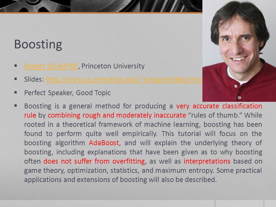 Boosting Robert SCHAPIRE, Princeton University Robert SCHAPIRE Slides: http://www.cs.princeton.edu/~schapire/talks/mlss12.pdfhttp://www.cs.princeton.e
