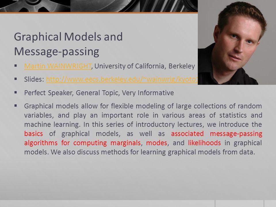 Graphical Models and Message-passing Martin WAINWRIGHT, University of California, Berkeley Martin WAINWRIGHT Slides: http://www.eecs.berkeley.edu/~wai