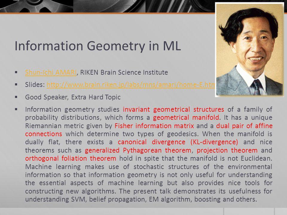 Information Geometry in ML Shun-Ichi AMARI, RIKEN Brain Science Institute Shun-Ichi AMARI Slides: http://www.brain.riken.jp/labs/mns/amari/home-E.html