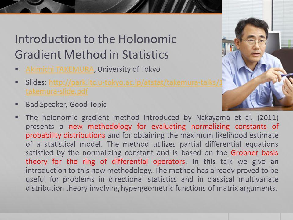Introduction to the Holonomic Gradient Method in Statistics Akimichi TAKEMURA, University of Tokyo Akimichi TAKEMURA Slides: http://park.itc.u-tokyo.a
