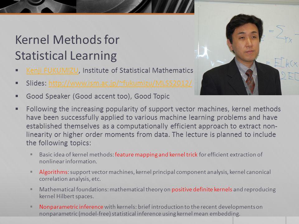 Kernel Methods for Statistical Learning Kenji FUKUMIZU, Institute of Statistical Mathematics Kenji FUKUMIZU Slides: http://www.ism.ac.jp/~fukumizu/MLS