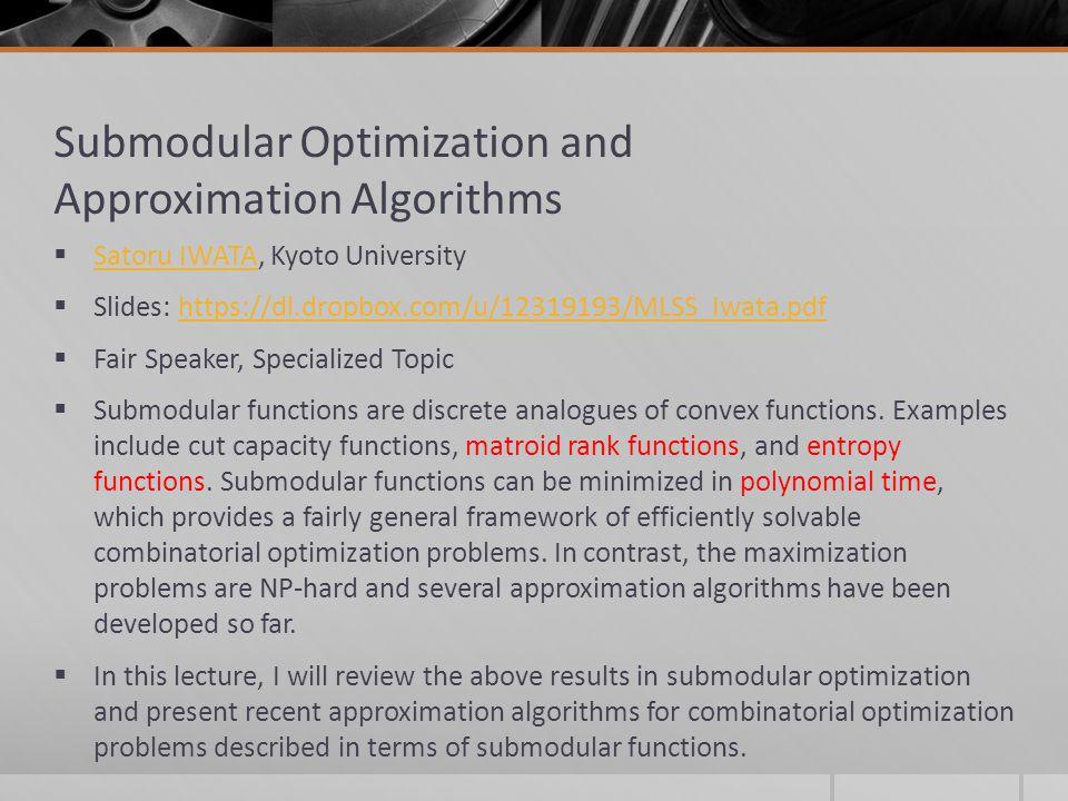 Submodular Optimization and Approximation Algorithms Satoru IWATA, Kyoto University Satoru IWATA Slides: https://dl.dropbox.com/u/12319193/MLSS_Iwata.
