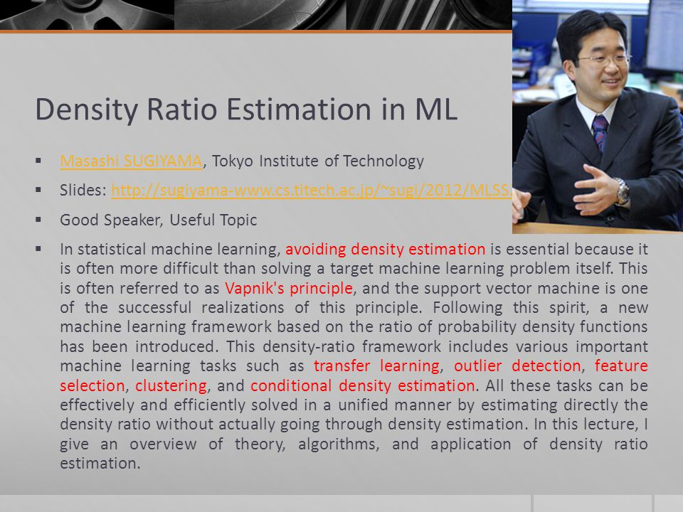 Density Ratio Estimation in ML Masashi SUGIYAMA, Tokyo Institute of Technology Masashi SUGIYAMA Slides: http://sugiyama-www.cs.titech.ac.jp/~sugi/2012