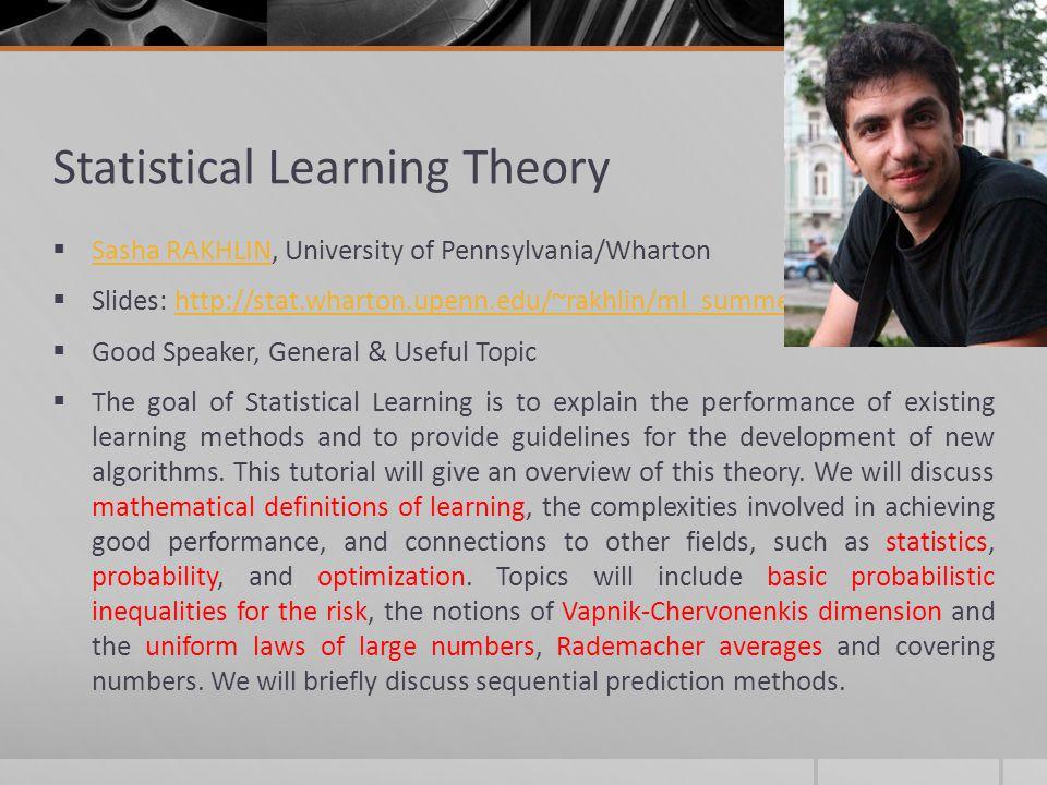 Statistical Learning Theory Sasha RAKHLIN, University of Pennsylvania/Wharton Sasha RAKHLIN Slides: http://stat.wharton.upenn.edu/~rakhlin/ml_summer_s
