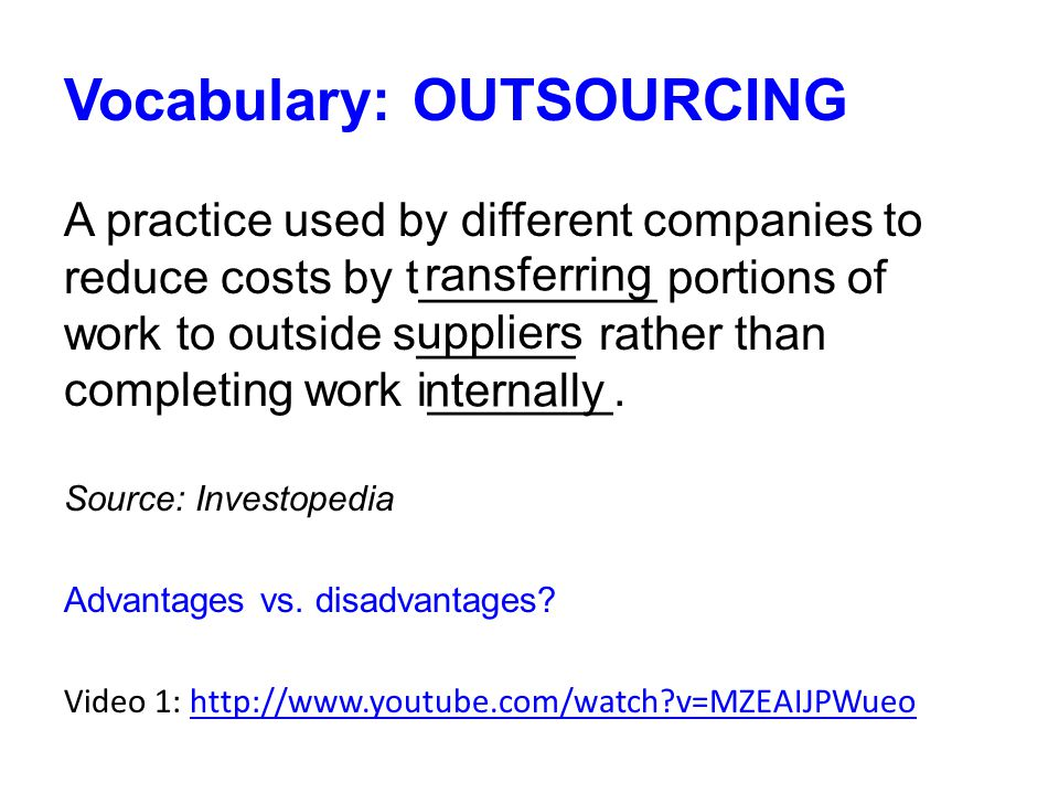 Vocabulary: OUTSOURCING A practice used by different companies to reduce costs by t_________ portions of work to outside s______ rather than completing work i_______.