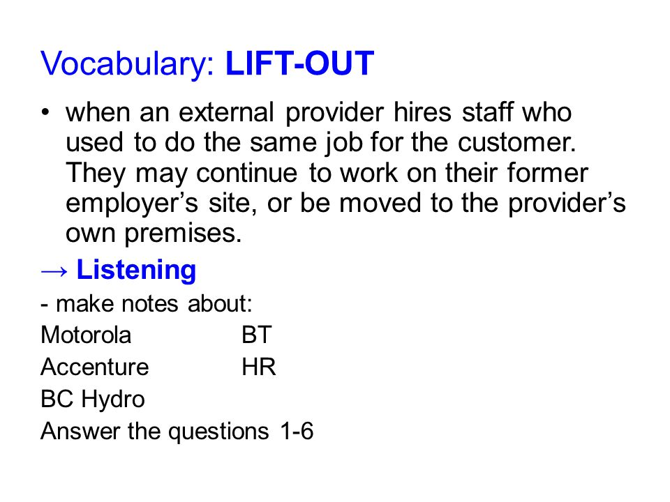Answering questions about lift-out Pls, use the following words / expressions: 1 to grab attentionto change attitudes 2 outsourcing service providerto hire similar worksame client 4 workloadto assume (to mean) efficiency 5 a) outsourced employeesattracted by the idea b) career opportunities e.g.HR (source of revenue) moving 6knowledge drainrefuse minimize the risk emphasize