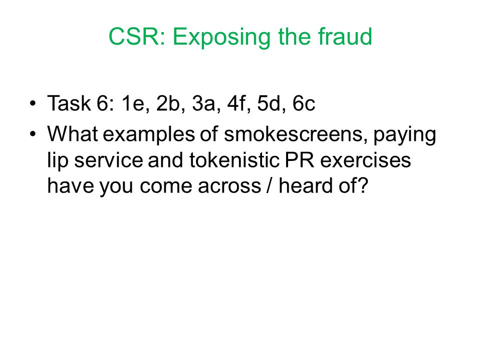 CSR: Exposing the fraud Task 6: 1e, 2b, 3a, 4f, 5d, 6c What examples of smokescreens, paying lip service and tokenistic PR exercises have you come across / heard of