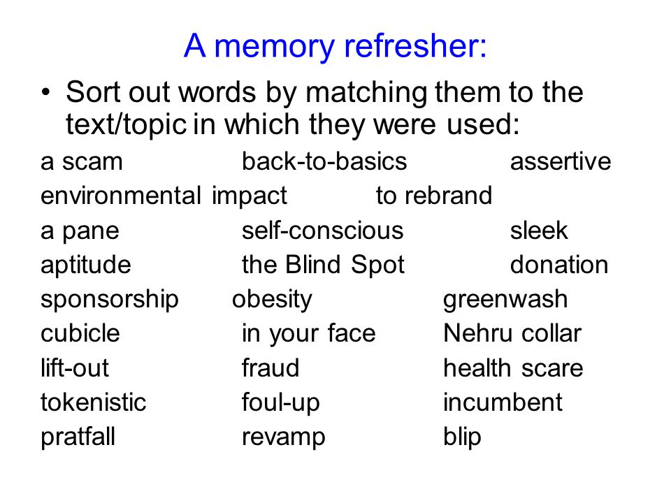 A memory refresher: Sort out words by matching them to the text/topic in which they were used: a scamback-to-basicsassertive environmental impactto rebrand a paneself-conscioussleek aptitudethe Blind Spotdonation sponsorship obesitygreenwash cubiclein your faceNehru collar lift-outfraudhealth scare tokenisticfoul-upincumbent pratfallrevampblip