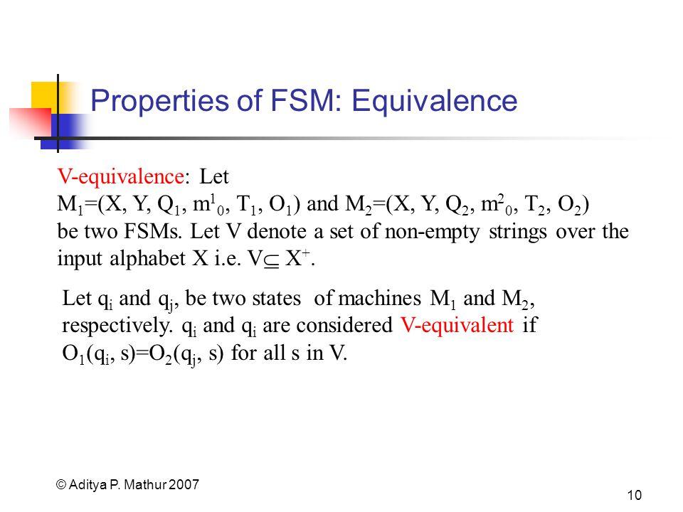 © Aditya P. Mathur 2007 10 Properties of FSM: Equivalence V-equivalence: Let M 1 =(X, Y, Q 1, m 1 0, T 1, O 1 ) and M 2 =(X, Y, Q 2, m 2 0, T 2, O 2 )