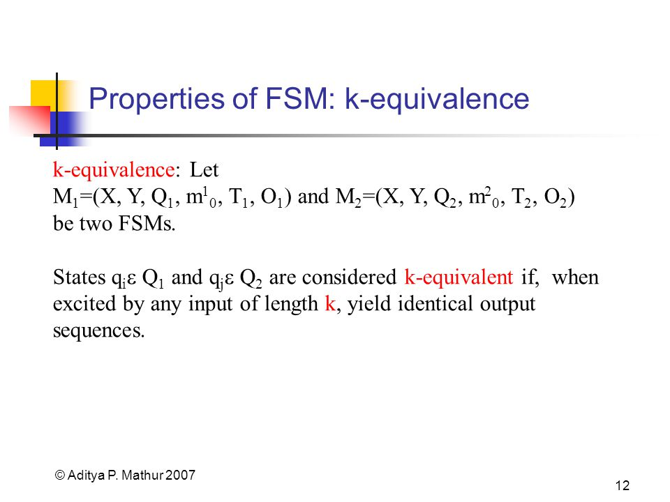 © Aditya P. Mathur 2007 12 Properties of FSM: k-equivalence k-equivalence: Let M 1 =(X, Y, Q 1, m 1 0, T 1, O 1 ) and M 2 =(X, Y, Q 2, m 2 0, T 2, O 2
