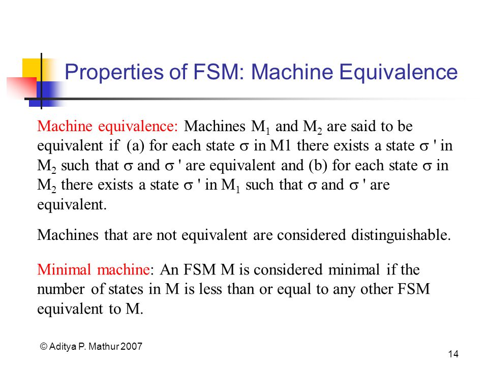 © Aditya P. Mathur 2007 14 Properties of FSM: Machine Equivalence Machine equivalence: Machines M 1 and M 2 are said to be equivalent if (a) for each