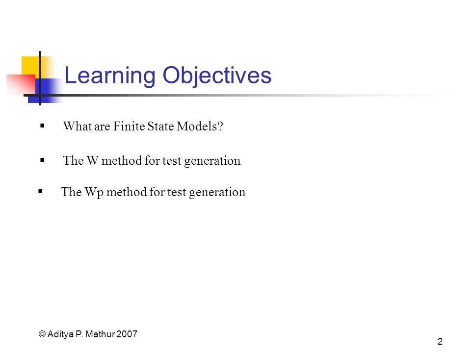 © Aditya P. Mathur 2007 2 Learning Objectives The Wp method for test generation What are Finite State Models? The W method for test generation