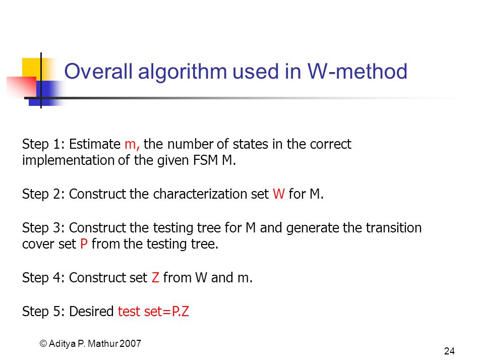 © Aditya P. Mathur 2007 24 Overall algorithm used in W-method Step 1: Estimate m, the number of states in the correct implementation of the given FSM