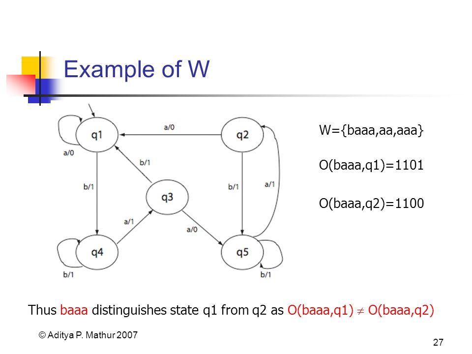 © Aditya P. Mathur 2007 27 Example of W W={baaa,aa,aaa} O(baaa,q1)=1101 O(baaa,q2)=1100 Thus baaa distinguishes state q1 from q2 as O(baaa,q1) O(baaa,