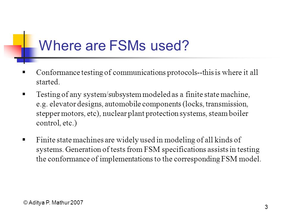 © Aditya P. Mathur 2007 3 Where are FSMs used? Conformance testing of communications protocols--this is where it all started. Testing of any system/su