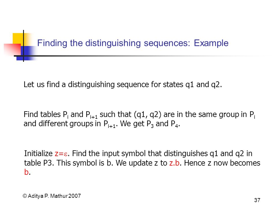 © Aditya P. Mathur 2007 37 Finding the distinguishing sequences: Example Let us find a distinguishing sequence for states q1 and q2. Find tables P i a