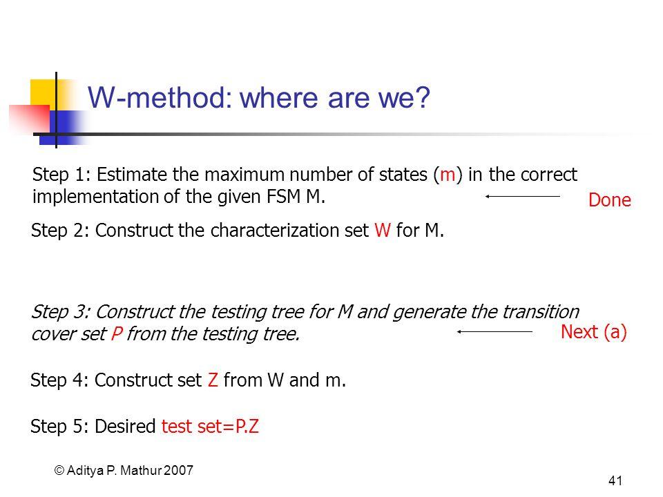 © Aditya P. Mathur 2007 41 W-method: where are we.