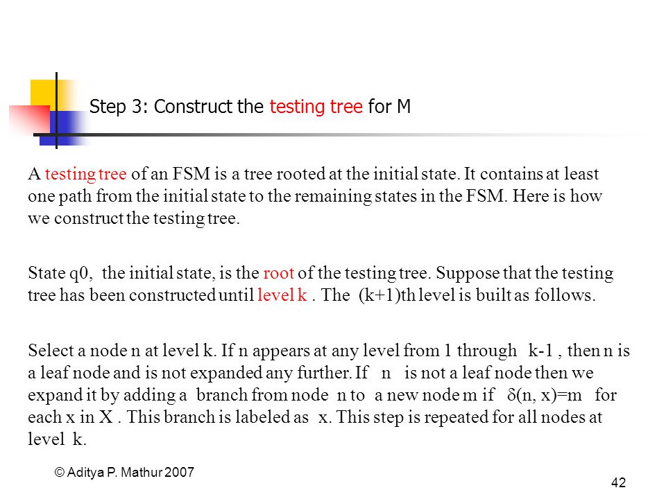 © Aditya P. Mathur 2007 42 Step 3: Construct the testing tree for M A testing tree of an FSM is a tree rooted at the initial state. It contains at lea