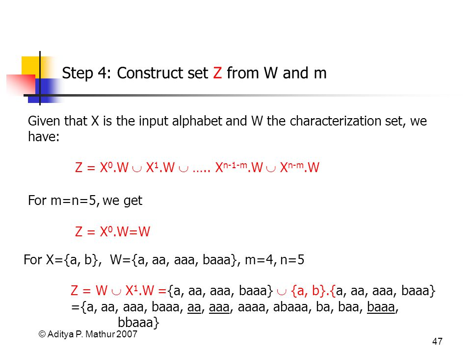 © Aditya P. Mathur 2007 47 Step 4: Construct set Z from W and m For m=n=5, we get Z = X 0.W=W Given that X is the input alphabet and W the characteriz