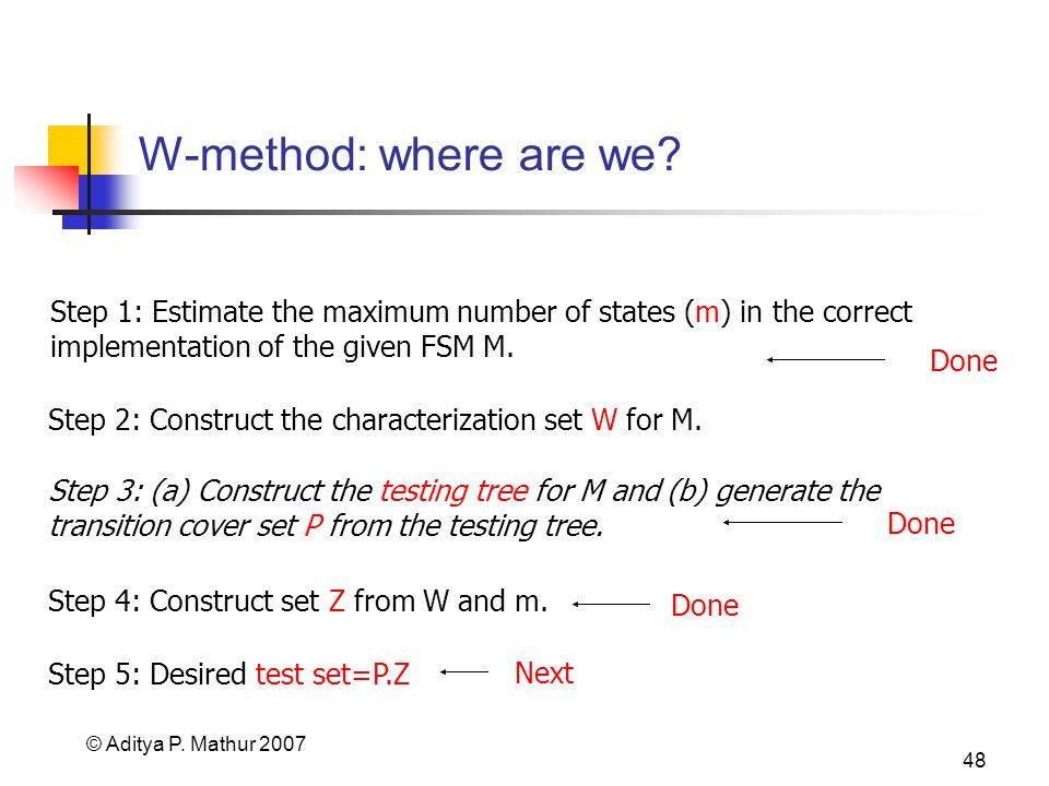 © Aditya P. Mathur 2007 48 W-method: where are we? Step 1: Estimate the maximum number of states (m) in the correct implementation of the given FSM M.