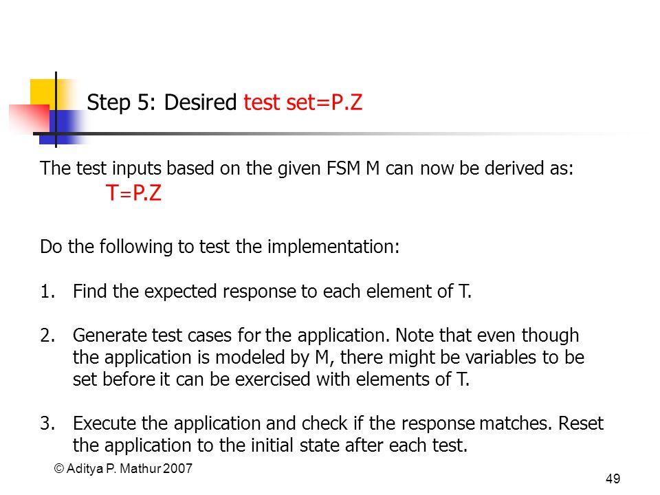 © Aditya P. Mathur 2007 49 Step 5: Desired test set=P.Z The test inputs based on the given FSM M can now be derived as: T = P.Z Do the following to te
