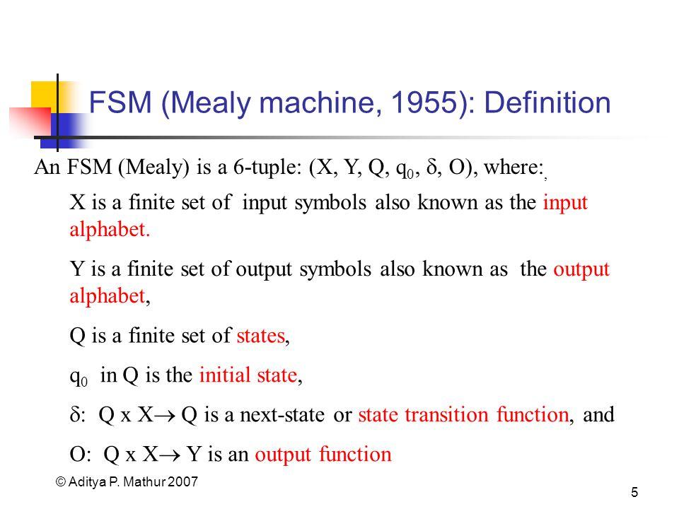 © Aditya P. Mathur 2007 5 FSM (Mealy machine, 1955): Definition An FSM (Mealy) is a 6-tuple: (X, Y, Q, q 0,, O), where:, X is a finite set of input sy