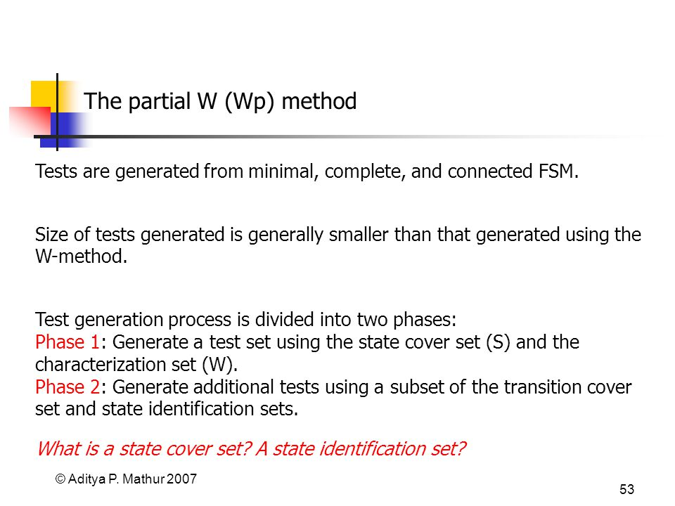 © Aditya P. Mathur 2007 53 The partial W (Wp) method Tests are generated from minimal, complete, and connected FSM. Size of tests generated is general