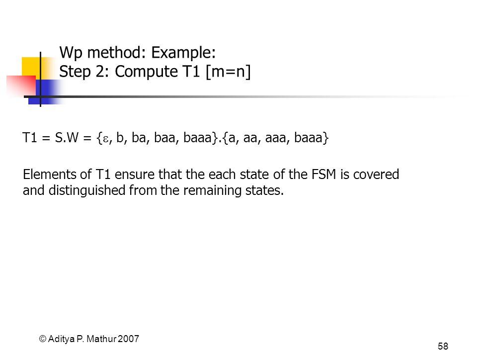 © Aditya P. Mathur 2007 58 Wp method: Example: Step 2: Compute T1 [m=n] T1 = S.W = {, b, ba, baa, baaa}.{a, aa, aaa, baaa} Elements of T1 ensure that