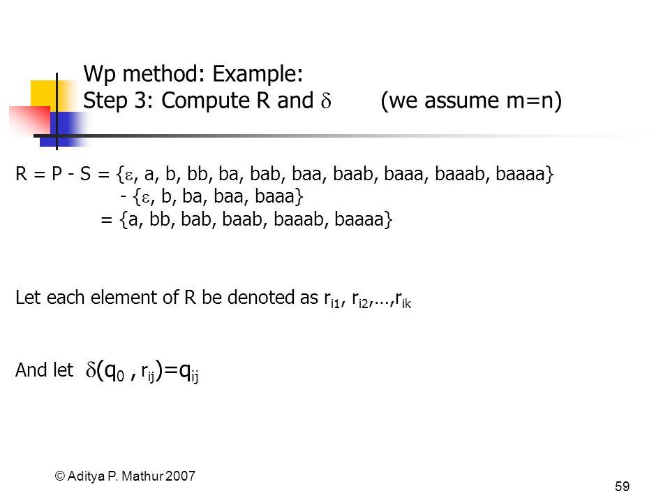 © Aditya P. Mathur 2007 59 Wp method: Example: Step 3: Compute R and (we assume m=n) R = P - S = {, a, b, bb, ba, bab, baa, baab, baaa, baaab, baaaa}