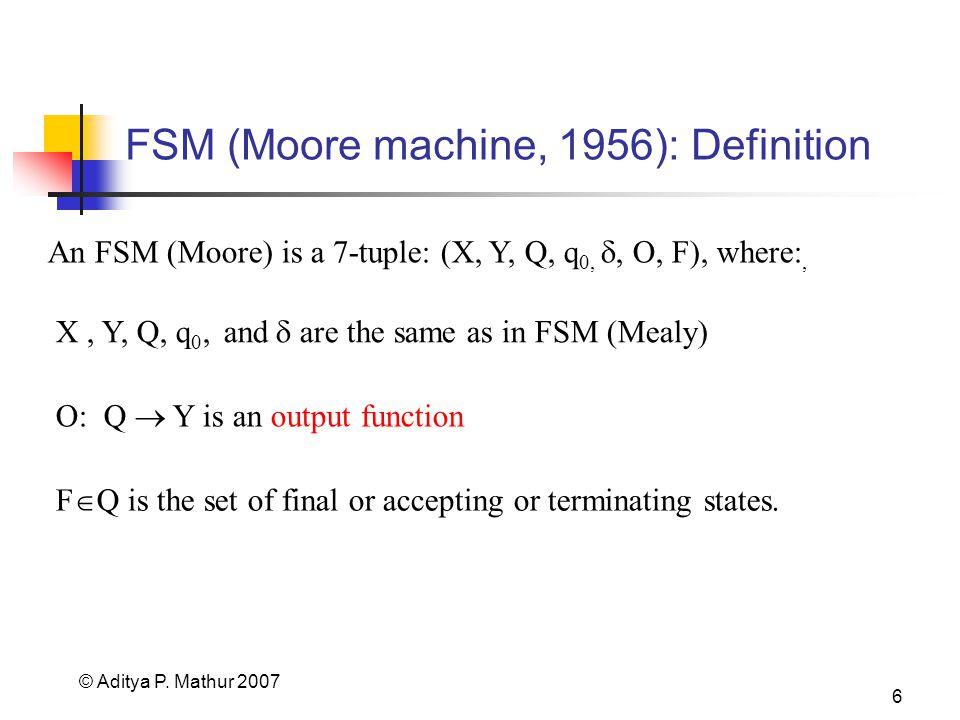 © Aditya P. Mathur 2007 6 FSM (Moore machine, 1956): Definition An FSM (Moore) is a 7-tuple: (X, Y, Q, q 0,, O, F), where:, X, Y, Q, q 0, and are the