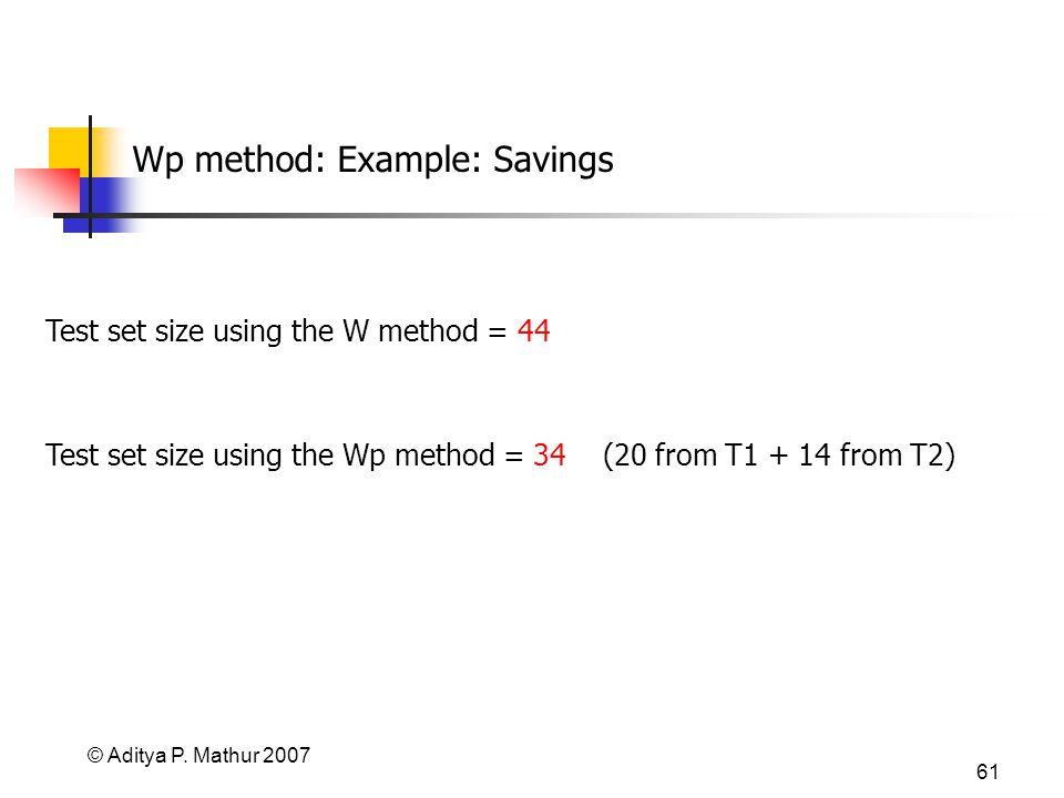 © Aditya P. Mathur 2007 61 Wp method: Example: Savings Test set size using the W method = 44 Test set size using the Wp method = 34 (20 from T1 + 14 f